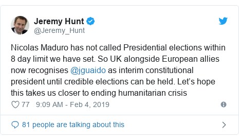 Twitter post by @Jeremy_Hunt: Nicolas Maduro has not called Presidential elections within 8 day limit we have set. So UK alongside European allies now recognises @jguaido as interim constitutional president until credible elections can be held. Let's hope this takes us closer to ending humanitarian crisis