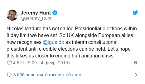 Twitter пост, автор: @Jeremy_Hunt: Nicolas Maduro has not called Presidential elections within 8 day limit we have set. So UK alongside European allies now recognises @jguaido as interim constitutional president until credible elections can be held. Let's hope this takes us closer to ending humanitarian crisis