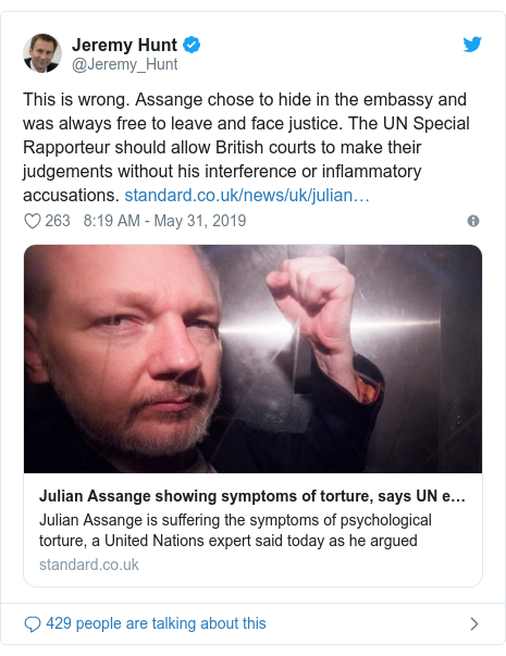 Twitter post by @Jeremy_Hunt: This is wrong. Assange chose to hide in the embassy and was always free to leave and face justice. The UN Special Rapporteur should allow British courts to make their judgements without his interference or inflammatory accusations.