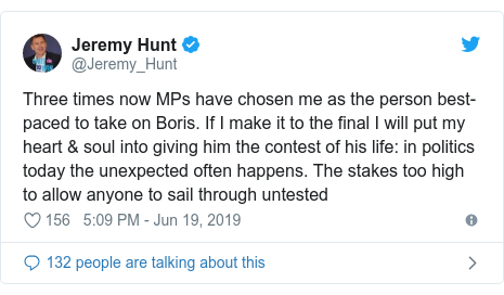Twitter post by @Jeremy_Hunt: Three times now MPs have chosen me as the person best-paced to take on Boris. If I make it to the final I will put my heart & soul into giving him the contest of his life  in politics today the unexpected often happens. The stakes too high to allow anyone to sail through untested