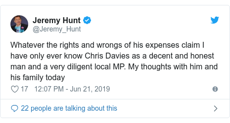Twitter post by @Jeremy_Hunt: Whatever the rights and wrongs of his expenses claim I have only ever know Chris Davies as a decent and honest man and a very diligent local MP. My thoughts with him and his family today