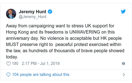 Twitter post by @Jeremy_Hunt: Away from campaigning want to stress UK support for Hong Kong and its freedoms is UNWAVERING on this anniversary day. No violence is acceptable but HK people MUST preserve right to  peaceful protest exercised within the law, as hundreds of thousands of brave people showed  today.