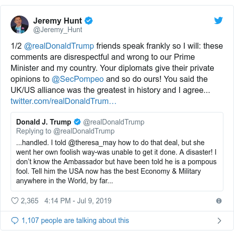 Twitter post by @Jeremy_Hunt: 1/2 @realDonaldTrump friends speak frankly so I will  these comments are disrespectful and wrong to our Prime Minister and my country. Your diplomats give their private opinions to @SecPompeo and so do ours! You said the UK/US alliance was the greatest in history and I agree...