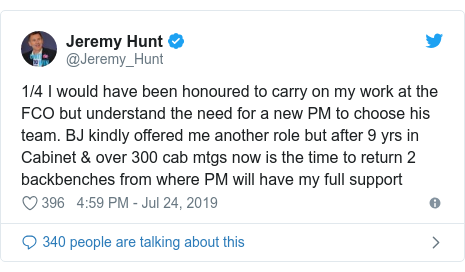 Twitter post by @Jeremy_Hunt: 1/4 I would have been honoured to carry on my work at the FCO but understand the need for a new PM to choose his team. BJ kindly offered me another role but after 9 yrs in Cabinet & over 300 cab mtgs now is the time to return 2 backbenches from where PM will have my full support