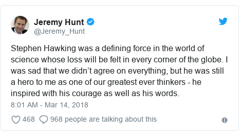 Twitter post by @Jeremy_Hunt: Stephen Hawking was a defining force in the world of science whose loss will be felt in every corner of the globe. I was sad that we didn't agree on everything, but he was still a hero to me as one of our greatest ever thinkers - he inspired with his courage as well as his words.
