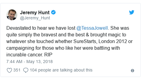 Twitter post by @Jeremy_Hunt: Devastated to hear we have lost @TessaJowell. She was quite simply the bravest and the best & brought magic to whatever she touched whether SureStarts, London 2012 or campaigning for those who like her were battling with incurable cancer. RIP