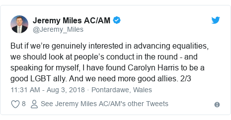 Twitter post by @Jeremy_Miles: But if we're genuinely interested in advancing equalities, we should look at people's conduct in the round - and speaking for myself, I have found Carolyn Harris to be a good LGBT ally. And we need more good allies. 2/3