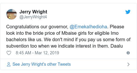 Twitter post by @JerryWright4: Congratulations our governor, @EmekaIhedioha. Please look into the bride price of Mbaise girls for eligible Imo bachelors like us. We don't mind if you pay us some form of subvention too when we indicate interest in them. Daalu
