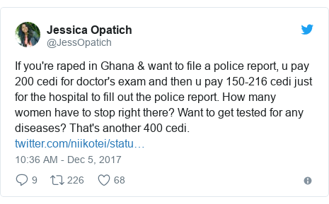 Twitter post by @JessOpatich: If you're raped in Ghana & want to file a police report, u pay 200 cedi for doctor's exam and then u pay 150-216 cedi just for the hospital to fill out the police report. How many women have to stop right there? Want to get tested for any diseases? That's another 400 cedi.