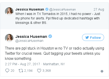 Twitter post by @JessicaHuseman: There are ppl stuck in Houston w no TV or radio actually using Twitter for crucial news. Quit tagging your tweets unless you know something.