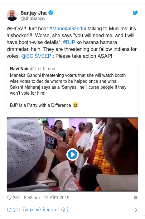 """ट्विटर पोस्ट @JhaSanjay: WHOA!!! Just hear #ManekaGandhi talking to Muslims; it's a shocker!!!! Worse, she says """"you will need me, and I will have booth-wise details"""". #BJP ko harana hamara zimmedari hain. They are threatening our fellow Indians for votes. @ECISVEEP ; Please take action ASAP!"""