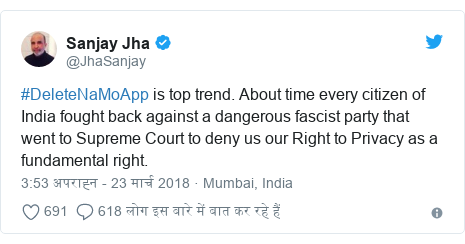 ट्विटर पोस्ट @JhaSanjay: #DeleteNaMoApp is top trend. About time every citizen of India fought back against a dangerous fascist party that went to Supreme Court to deny us our Right to Privacy as a fundamental right.