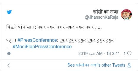 ٹوئٹر پوسٹس @JhansonKaRaja کے حساب سے: पिछले पांच साल  बकर बकर बकर बकर बकर बकर .....पहला #PressConference  टुकुर टुकुर टुकुर टुकुर टुकुर टुकुर .....#ModiFlopPressConference