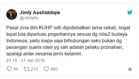 Twitter pesan oleh @JimlyAs: Pasal zina dlm KUHP sdh diprdebatkan lama sekali, sngat tepat bila diperluas pngertiannya sesuai dg nilai2 budaya Indonesia, yaitu siapa saja brhubungan seks bukan dg pasangan suami isteri yg sah adalah pelaku przinahan, apalagi antar sesama jenis kelamin.