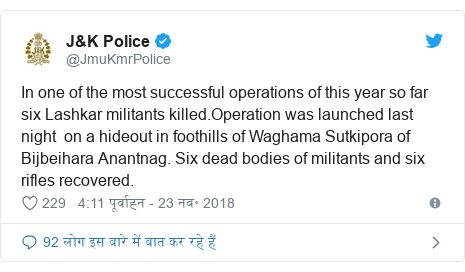 ट्विटर पोस्ट @JmuKmrPolice: In one of the most successful operations of this year so far six Lashkar militants killed.Operation was launched last night  on a hideout in foothills of Waghama Sutkipora of Bijbeihara Anantnag. Six dead bodies of militants and six rifles recovered.