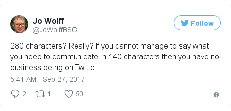 Twitter post by @JoWolffBSG: 280 characters? Really? If you cannot manage to say what you need to communicate in 140 characters then you have no business being on Twitte