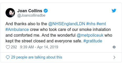 Twitter post by @Joancollinsdbe: And thanks also to the @NHSEnglandLDN #nhs #emt #Ambulance crew who took care of our smoke inhalation and comforted me. And the wonderful @metpoliceuk who kept the street closed and everyone safe. #gratitude