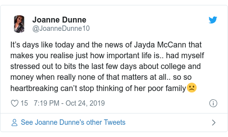 Twitter post by @JoanneDunne10: It's days like today and the news of Jayda McCann that makes you realise just how important life is.. had myself stressed out to bits the last few days about college and money when really none of that matters at all.. so so heartbreaking can't stop thinking of her poor family☹️