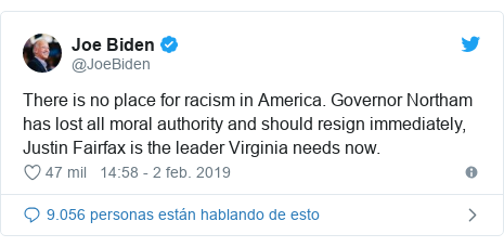 Publicación de Twitter por @JoeBiden: There is no place for racism in America. Governor Northam has lost all moral authority and should resign immediately, Justin Fairfax is the leader Virginia needs now.