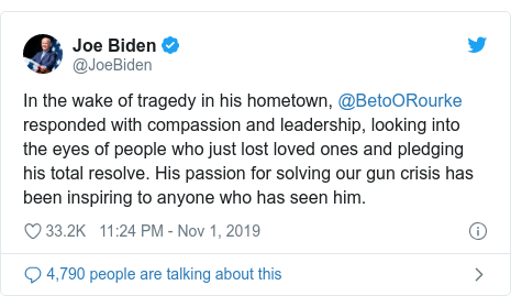 Twitter post by @JoeBiden: In the wake of tragedy in his hometown, @BetoORourke responded with compassion and leadership, looking into the eyes of people who just lost loved ones and pledging his total resolve. His passion for solving our gun crisis has been inspiring to anyone who has seen him.