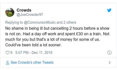 Twitter post by @JoeCrowder97: No shame in being ill but cancelling 2 hours before a show is not on. Had a day off work and spent £30 on a train. Not much for you but that's a lot of money for some of us. Could've been told a lot sooner.