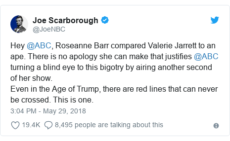 Twitter post by @JoeNBC: Hey @ABC, Roseanne Barr compared Valerie Jarrett to an ape. There is no apology she can make that justifies @ABC turning a blind eye to this bigotry by airing another second of her show. Even in the Age of Trump, there are red lines that can never be crossed. This is one.