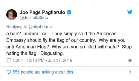 Twitter post by @JoeTalkShow: a ban?  ummm.. no.  They simply said the American Embassy should fly the flag of our country.  Why are you anti-American Flag?  Why are you so filled with hate?  Stop hating the flag.  Disgusting.