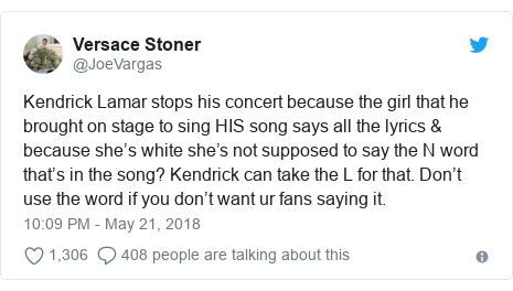 Twitter post by @JoeVargas: Kendrick Lamar stops his concert because the girl that he brought on stage to sing HIS song says all the lyrics & because she's white she's not supposed to say the N word that's in the song? Kendrick can take the L for that. Don't use the word if you don't want ur fans saying it.