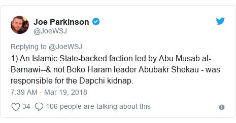 Twitter post by @JoeWSJ: 1) An Islamic State-backed faction led by Abu Musab al-Barnawi--& not Boko Haram leader Abubakr Shekau - was responsible for the Dapchi kidnap.