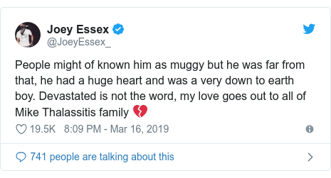 Twitter post by @JoeyEssex_: People might of known him as muggy but he was far from that, he had a huge heart and was a very down to earth boy. Devastated is not the word, my love goes out to all of Mike Thalassitis family 💔