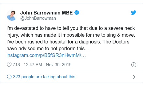 Twitter post by @JohnBarrowman: I'm devastated to have to tell you that due to a severe neck injury, which has made it impossible for me to sing & move, I've been rushed to hospital for a diagnosis. The Doctors have advised me to not perform this…