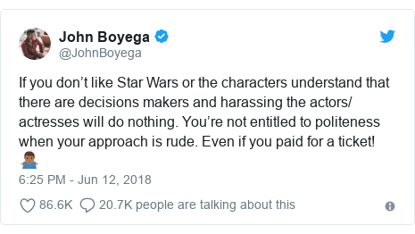 Twitter post by @JohnBoyega: If you don't like Star Wars or the characters understand that there are decisions makers and harassing the actors/ actresses will do nothing. You're not entitled to politeness when your approach is rude. Even if you paid for a ticket! 🤷🏾♂️