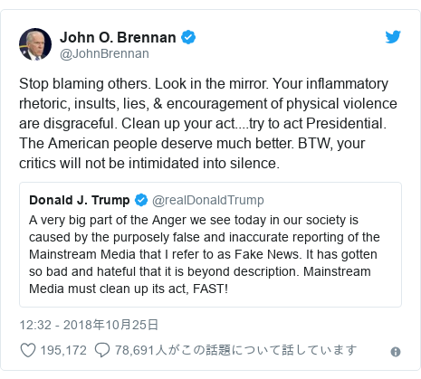 Twitter post by @JohnBrennan: Stop blaming others. Look in the mirror. Your inflammatory rhetoric, insults, lies, & encouragement of physical violence are disgraceful. Clean up your act....try to act Presidential. The American people deserve much better. BTW, your critics will not be intimidated into silence.