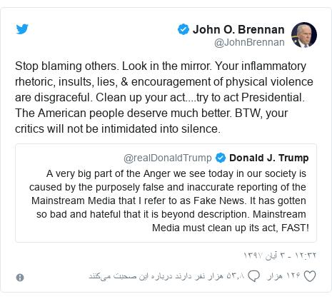 پست توییتر از @JohnBrennan: Stop blaming others. Look in the mirror. Your inflammatory rhetoric, insults, lies, & encouragement of physical violence are disgraceful. Clean up your act....try to act Presidential. The American people deserve much better. BTW, your critics will not be intimidated into silence.