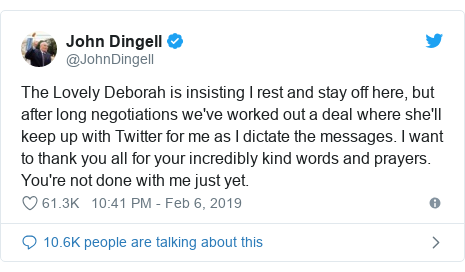 Twitter post by @JohnDingell: The Lovely Deborah is insisting I rest and stay off here, but after long negotiations we've worked out a deal where she'll keep up with Twitter for me as I dictate the messages. I want to thank you all for your incredibly kind words and prayers. You're not done with me just yet.