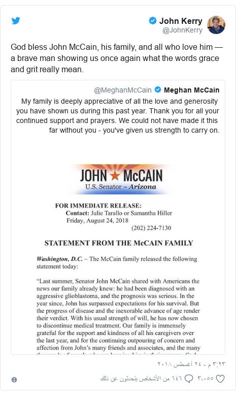 تويتر رسالة بعث بها @JohnKerry: God bless John McCain, his family, and all who love him — a brave man showing us once again what the words grace and grit really mean.
