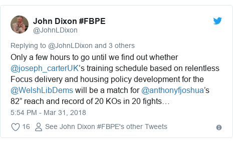 "Twitter post by @JohnLDixon: Only a few hours to go until we find out whether @joseph_carterUK's training schedule based on relentless Focus delivery and housing policy development for the @WelshLibDems will be a match for @anthonyfjoshua's 82"" reach and record of 20 KOs in 20 fights…"