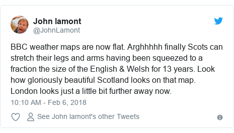 Twitter post by @JohnLamont: BBC weather maps are now flat. Arghhhhh finally Scots can stretch their legs and arms having been squeezed to a fraction the size of the English & Welsh for 13 years. Look how gloriously beautiful Scotland looks on that map. London looks just a little bit further away now.