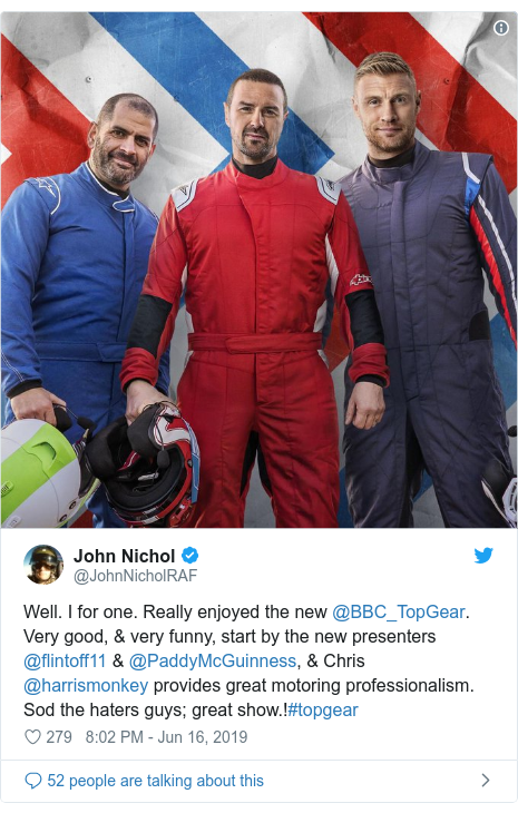 Twitter post by @JohnNicholRAF: Well. I for one. Really enjoyed the new @BBC_TopGear. Very good, & very funny, start by the new presenters @flintoff11 & @PaddyMcGuinness, & Chris @harrismonkey provides great motoring professionalism.Sod the haters guys; great show.!#topgear