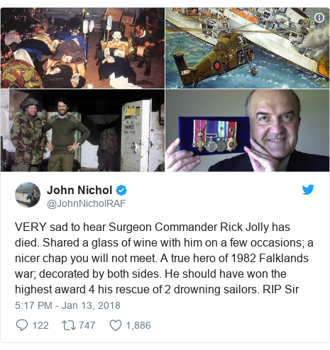 Twitter post by @JohnNicholRAF: VERY sad to hear Surgeon Commander Rick Jolly has died. Shared a glass of wine with him on a few occasions; a nicer chap you will not meet. A true hero of 1982 Falklands war; decorated by both sides. He should have won the highest award 4 his rescue of 2 drowning sailors. RIP Sir