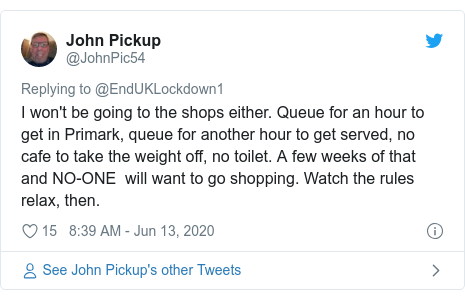 Twitter post by @JohnPic54: I won't be going to the shops either. Queue for an hour to get in Primark, queue for another hour to get served, no cafe to take the weight off, no toilet. A few weeks of that and NO-ONE  will want to go shopping. Watch the rules relax, then.