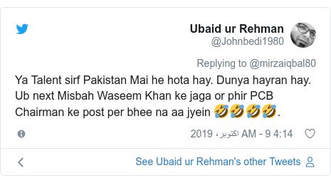 ٹوئٹر پوسٹس @Johnbedi1980 کے حساب سے: Ya Talent sirf Pakistan Mai he hota hay. Dunya hayran hay. Ub next Misbah Waseem Khan ke jaga or phir PCB Chairman ke post per bhee na aa jyein 🤣🤣🤣🤣.