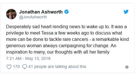 Twitter post by @JonAshworth: Desperately sad heart rending news to wake up to. It was a privilege to meet Tessa a few weeks ago to discuss what more can be done to tackle rare cancers - a remarkable kind generous woman always campaigning for change. An inspiration to many, our thoughts with all her family