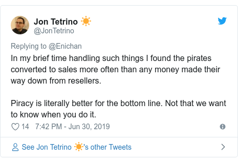 Twitter post by @JonTetrino: In my brief time handling such things I found the pirates converted to sales more often than any money made their way down from resellers.Piracy is literally better for the bottom line. Not that we want to know when you do it.