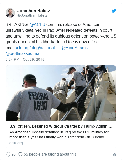 Twitter post by @JonathanHafetz: BREAKING  @ACLU confirms release of American unlawfully detained in Iraq. After repeated defeats in court--and unwilling to defend its dubious detention power--the US grants our client his liberty. John Doe is now a free man. @HinaShamsi @brettmaxkaufman