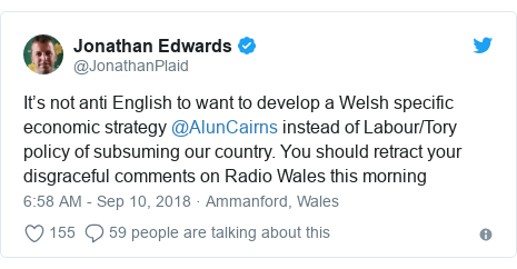 Twitter post by @JonathanPlaid: It's not anti English to want to develop a Welsh specific economic strategy @AlunCairns instead of Labour/Tory policy of subsuming our country. You should retract your disgraceful comments on Radio Wales this morning