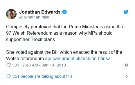 Twitter post by @JonathanPlaid: Completely perplexed that the Prime Minister is using the 97 Welsh Referendum as a reason why MPs should support her Brexit plans.She voted against the Bill which enacted the result of the Welsh referendum.