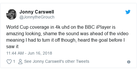 Twitter post by @JonnytheGrouch: World Cup coverage in 4k uhd on the BBC iPlayer is amazing looking, shame the sound was ahead of the video meaning I had to turn it off though, heard the goal before I saw it