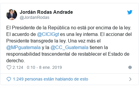 Publicación de Twitter por @JordanRodas: El Presidente de la República no está por encima de la ley. El acuerdo de @CICIGgt es una ley interna. El accionar del Presidente transgrede la ley. Una vez más el @MPguatemala y la @CC_Guatemala tienen la responsabilidad trascendental de restablecer el Estado de derecho.