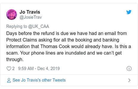 Twitter post by @JosieTrav: Days before the refund is due we have had an email from Protect Claims asking fior all the booking and banking information that Thomas Cook would already have. Is this a scam. Your phone lines are inundated and we can't get through.